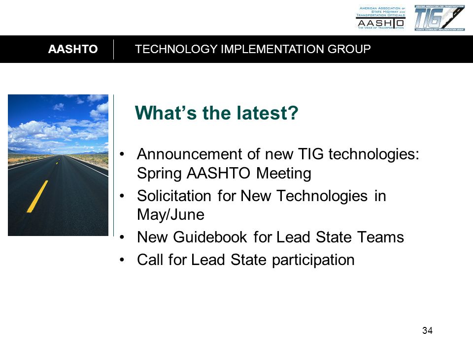 AASHTOTECHNOLOGY IMPLEMENTATION GROUP 34 Whats the latest? Announcement of new TIG technologies: Spring AASHTO Meeting Solicitation for New Technologi