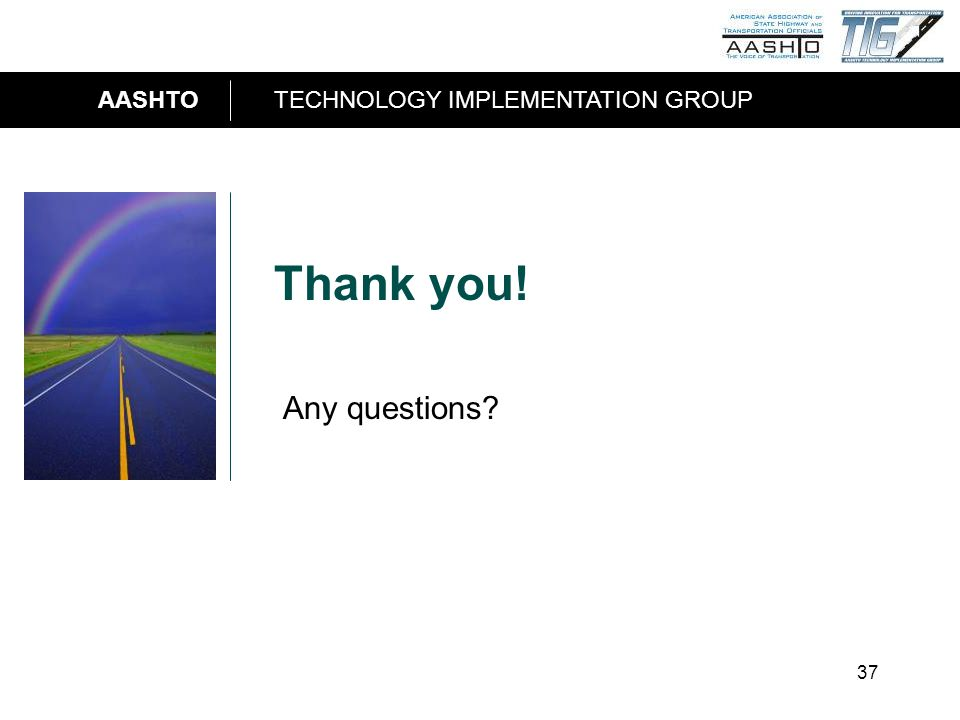 AASHTOTECHNOLOGY IMPLEMENTATION GROUP 37 Thank you! Any questions?
