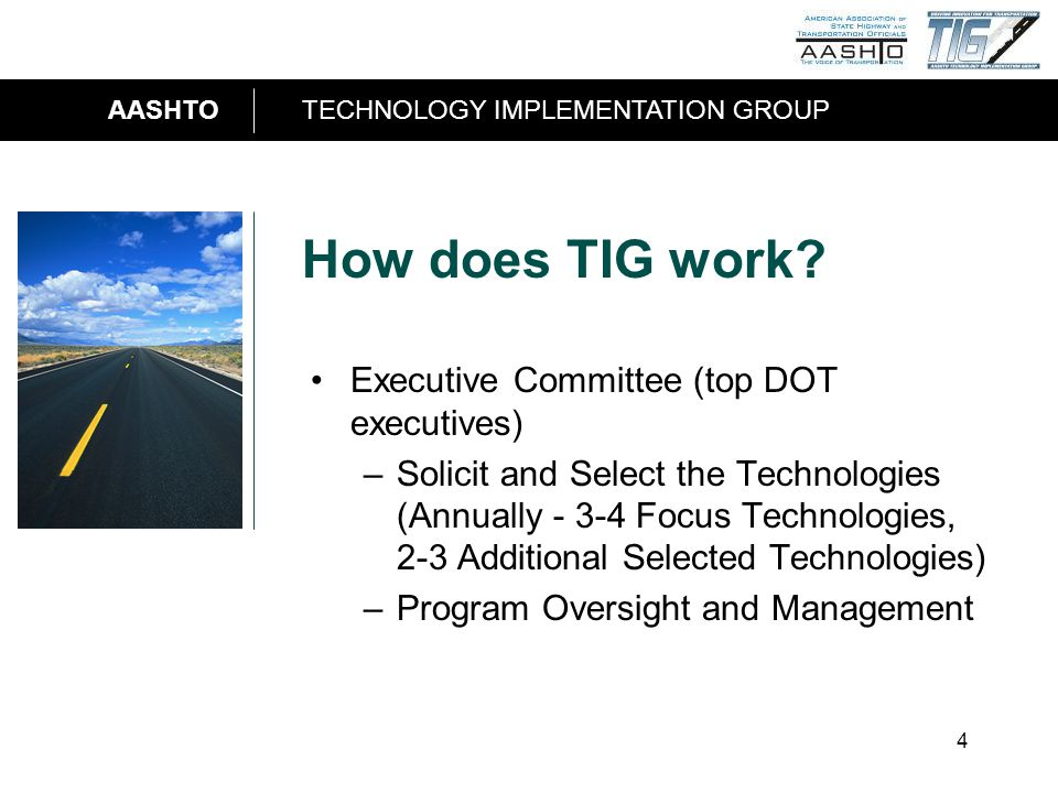 AASHTOTECHNOLOGY IMPLEMENTATION GROUP 4 How does TIG work? Executive Committee (top DOT executives) –Solicit and Select the Technologies (Annually - 3