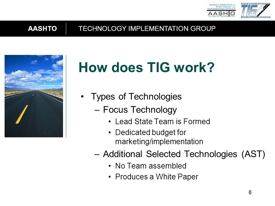 AASHTOTECHNOLOGY IMPLEMENTATION GROUP 6 How does TIG work? Types of Technologies –Focus Technology Lead State Team is Formed Dedicated budget for mark