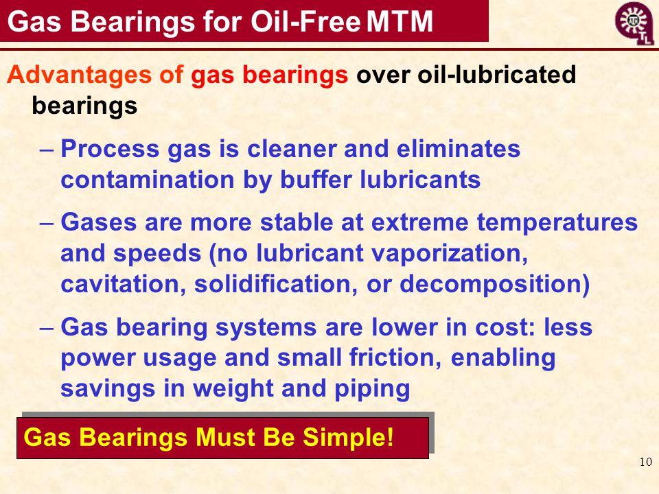 10 Gas Bearings for Oil-Free MTM Advantages of gas bearings over oil-lubricated bearings –Process gas is cleaner and eliminates contamination by buffe