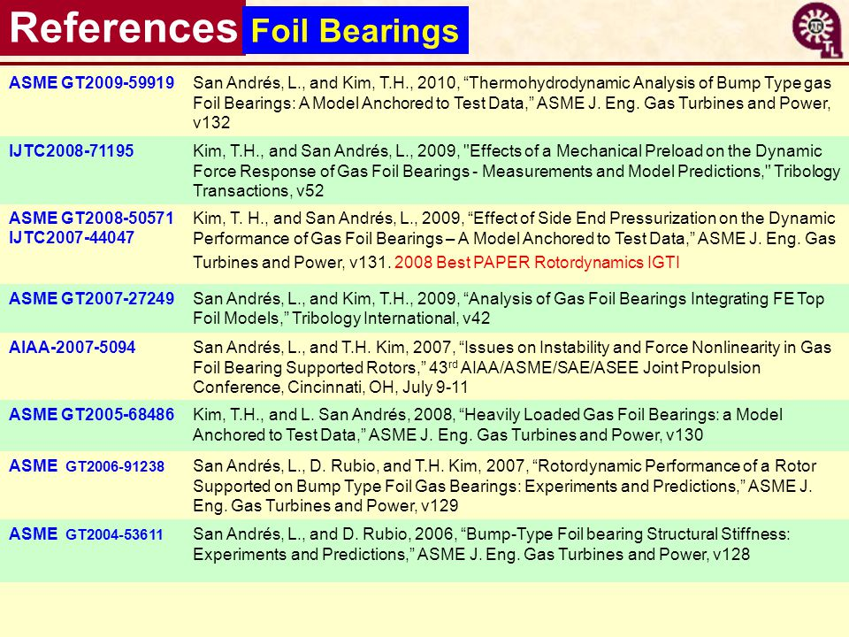 38 References Foil Bearings ASME GT2009-59919San Andrés, L., and Kim, T.H., 2010, Thermohydrodynamic Analysis of Bump Type gas Foil Bearings: A Model