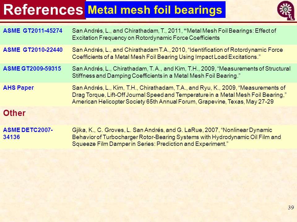 39 References ASME GT2011-45274San Andrés, L., and Chirathadam, T., 2011, Metal Mesh Foil Bearings: Effect of Excitation Frequency on Rotordynamic For