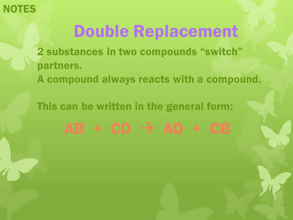 NOTES Double Replacement 2 substances in two compounds switch partners. A compound always reacts with a compound. This can be written in the general f