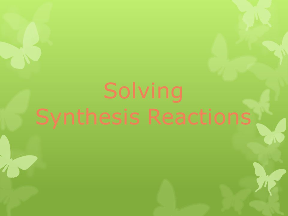 Solving Synthesis Reactions