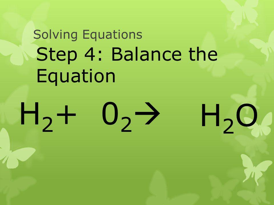 Solving Equations H 2 + 0 2 Step 4: Balance the Equation H2OH2O