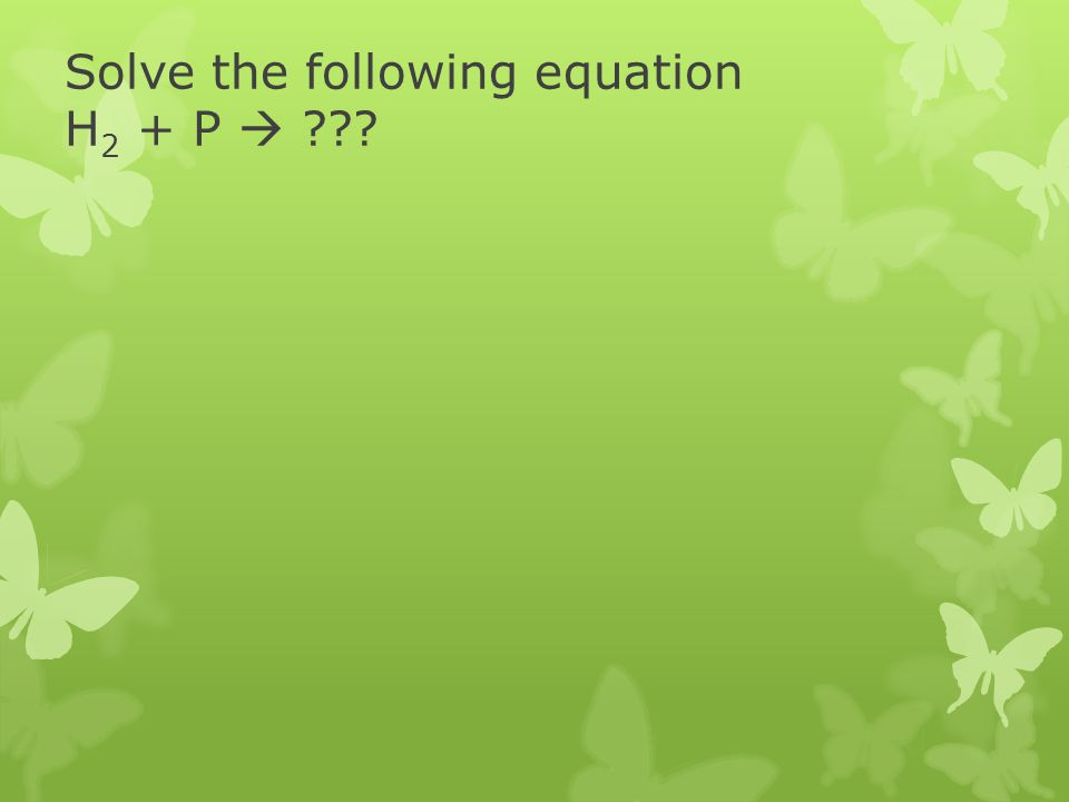 Solve the following equation H 2 + P ???