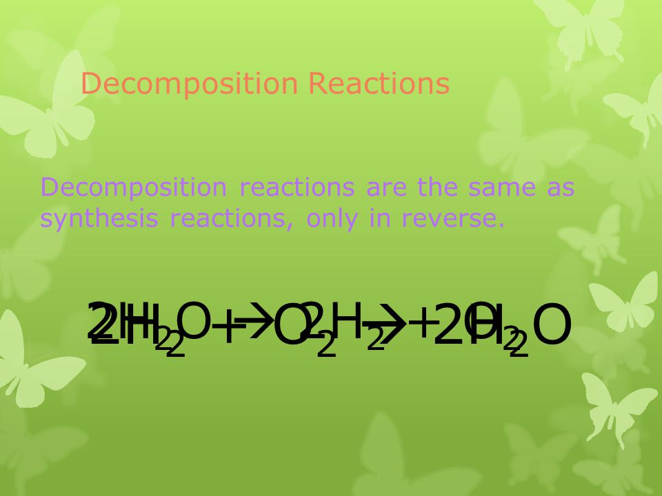 Decomposition Reactions Decomposition reactions are the same as synthesis reactions, only in reverse. 2H 2 + O 2 2H 2 O 2H 2 O 2H 2 + O 2
