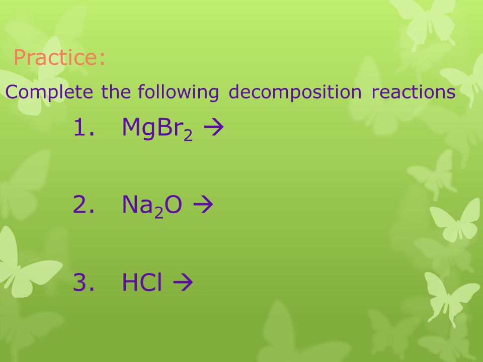 Practice: Complete the following decomposition reactions 1. MgBr 2 2. Na 2 O 3. HCl