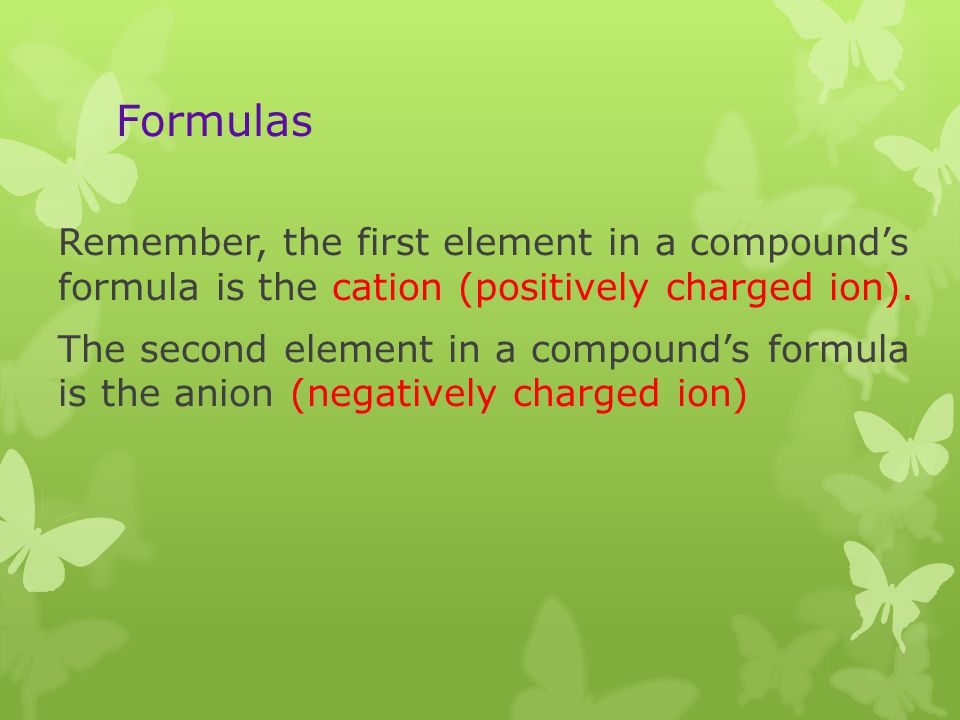 Formulas Remember, the first element in a compounds formula is the cation (positively charged ion). The second element in a compounds formula is the a