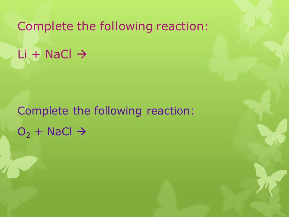 Complete the following reaction: Li + NaCl Complete the following reaction: O 2 + NaCl