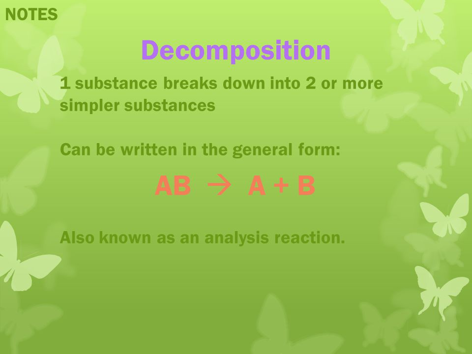 NOTES Decomposition 1 substance breaks down into 2 or more simpler substances Can be written in the general form: Also known as an analysis reaction.