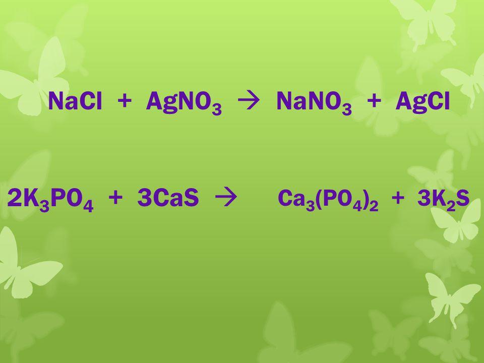 NaCl + AgNO 3 NaNO 3 + AgCl 2K 3 PO 4 + 3CaS Ca 3 (PO 4 ) 2 + 3K 2 S