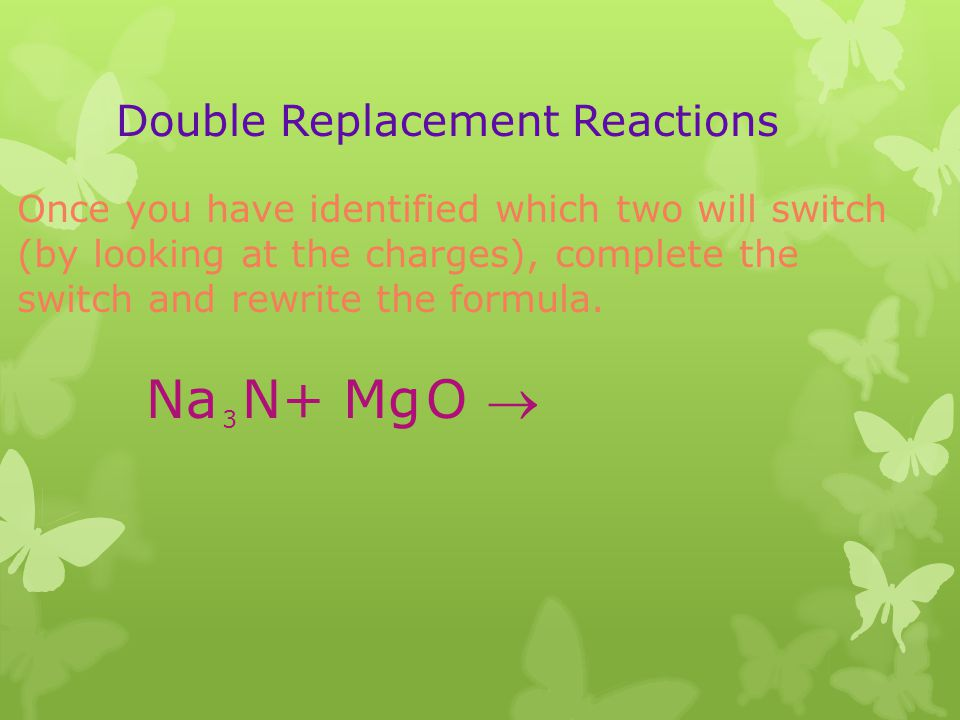 Double Replacement Reactions Once you have identified which two will switch (by looking at the charges), complete the switch and rewrite the formula.