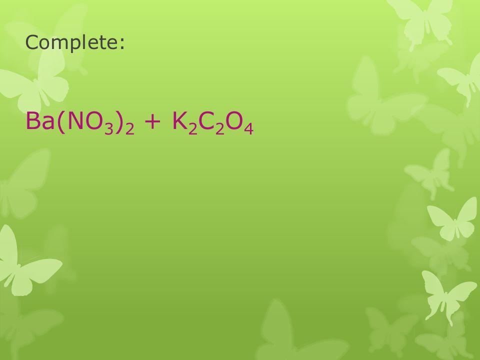 Complete: Ba(NO 3 ) 2 + K 2 C 2 O 4