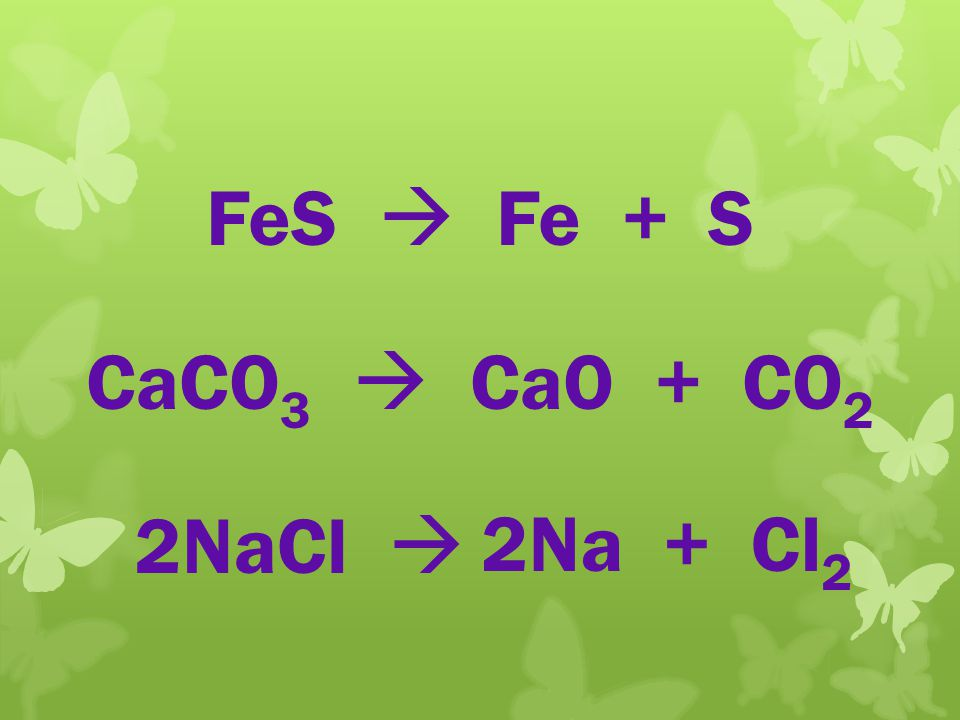 FeS Fe + S 2NaCl CaCO 3 CaO + CO 2 2Na + Cl 2