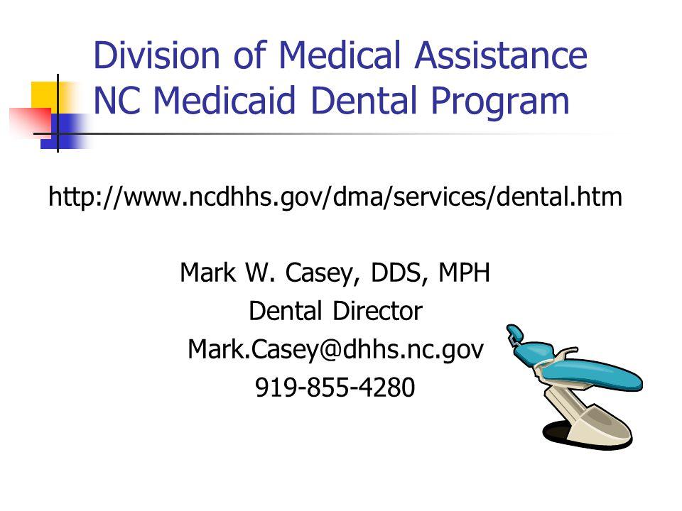 Division of Medical Assistance NC Medicaid Dental Program http://www.ncdhhs.gov/dma/services/dental.htm Mark W. Casey, DDS, MPH Dental Director Mark.C
