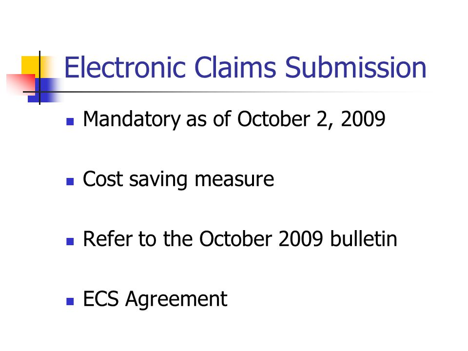 Electronic Claims Submission Mandatory as of October 2, 2009 Cost saving measure Refer to the October 2009 bulletin ECS Agreement