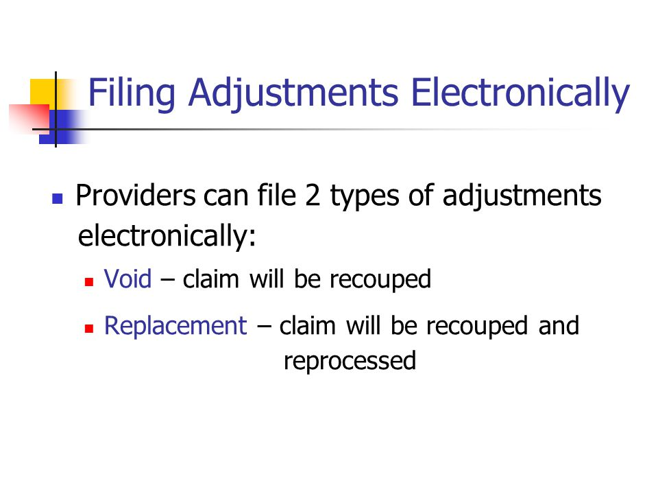 Filing Adjustments Electronically Providers can file 2 types of adjustments electronically: Void – claim will be recouped Replacement – claim will be