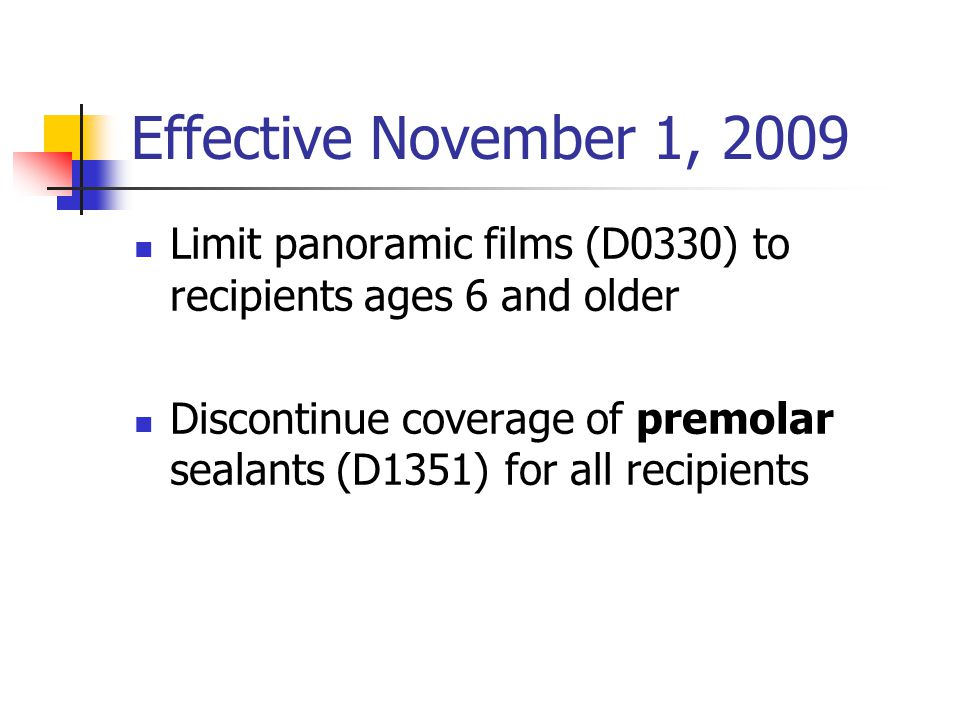 Effective November 1, 2009 Limit panoramic films (D0330) to recipients ages 6 and older Discontinue coverage of premolar sealants (D1351) for all reci