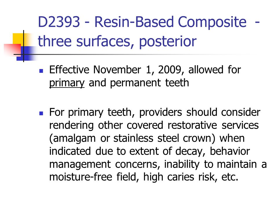 D2393 - Resin-Based Composite - three surfaces, posterior Effective November 1, 2009, allowed for primary and permanent teeth For primary teeth, provi