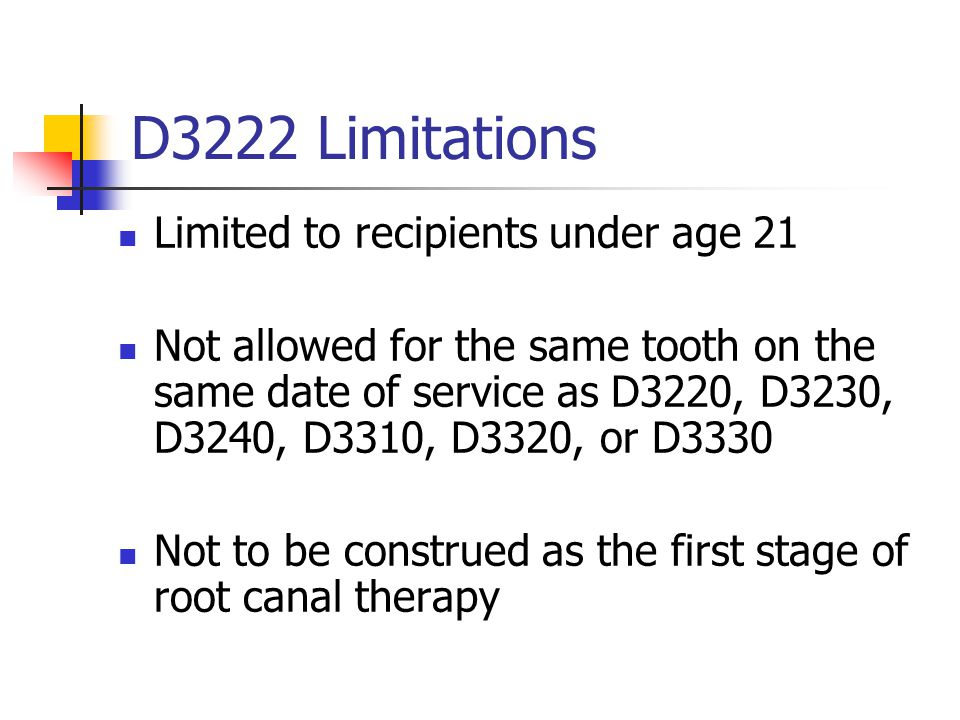 D3222 Limitations Limited to recipients under age 21 Not allowed for the same tooth on the same date of service as D3220, D3230, D3240, D3310, D3320,