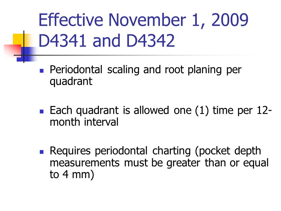 Effective November 1, 2009 D4341 and D4342 Periodontal scaling and root planing per quadrant Each quadrant is allowed one (1) time per 12- month inter