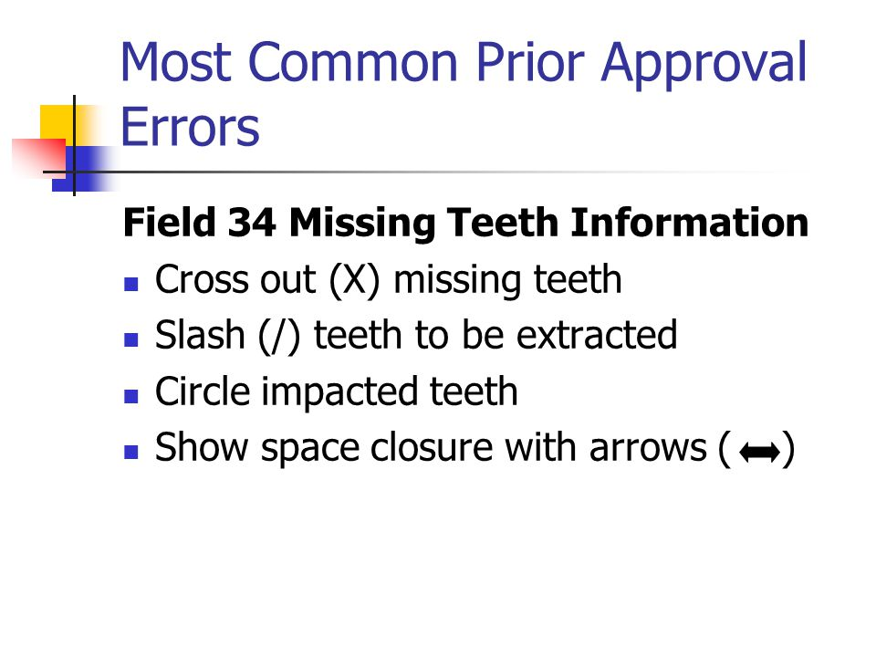 Most Common Prior Approval Errors Field 34 Missing Teeth Information Cross out (X) missing teeth Slash (/) teeth to be extracted Circle impacted teeth