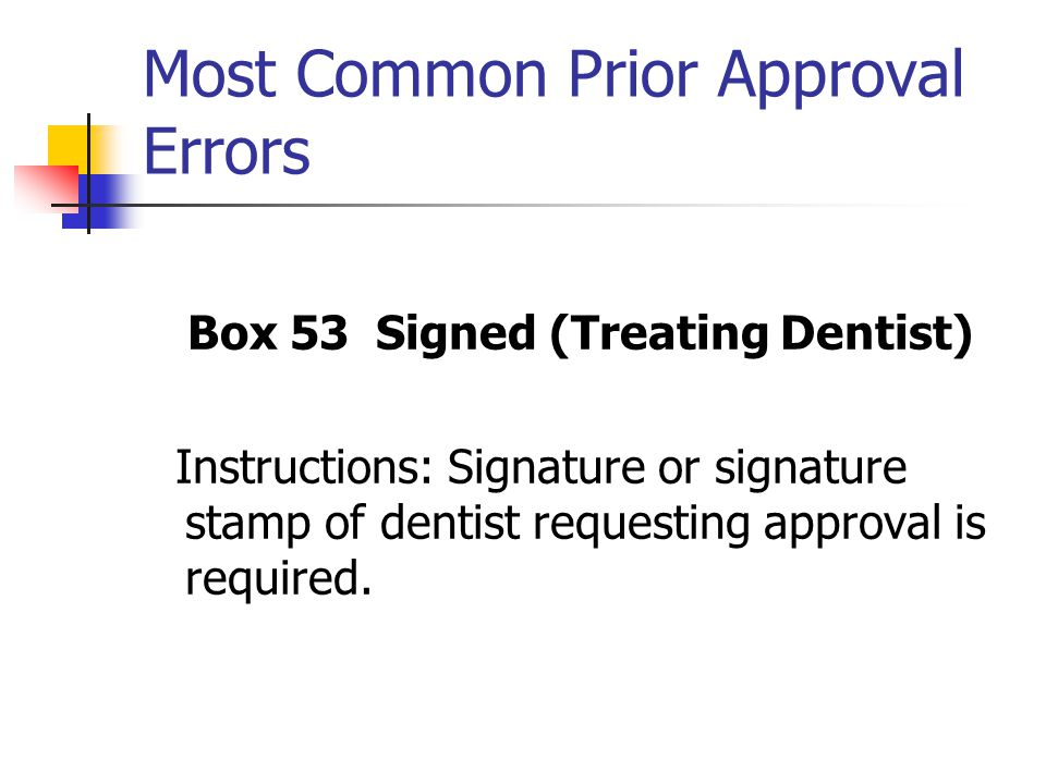 Most Common Prior Approval Errors Box 53 Signed (Treating Dentist) Instructions: Signature or signature stamp of dentist requesting approval is requir