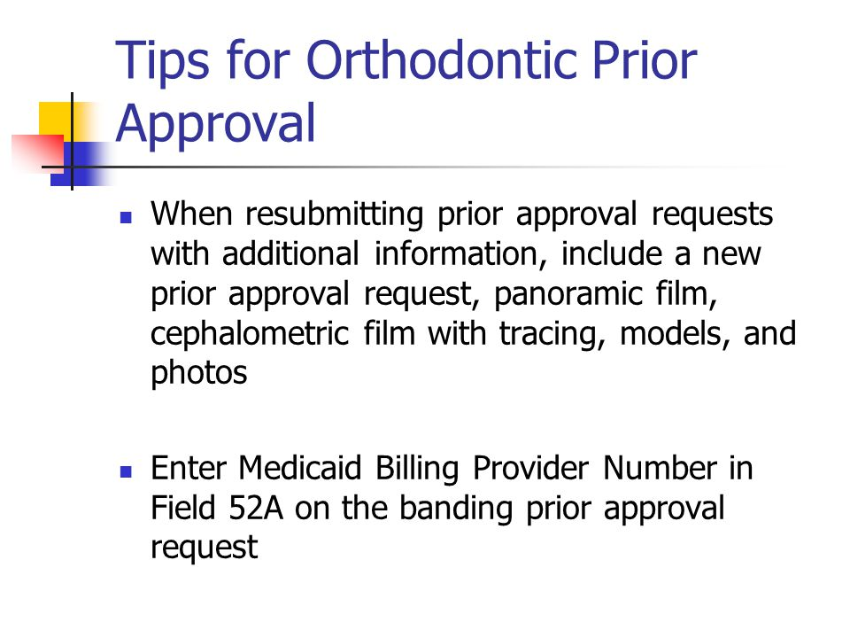 Tips for Orthodontic Prior Approval When resubmitting prior approval requests with additional information, include a new prior approval request, panor