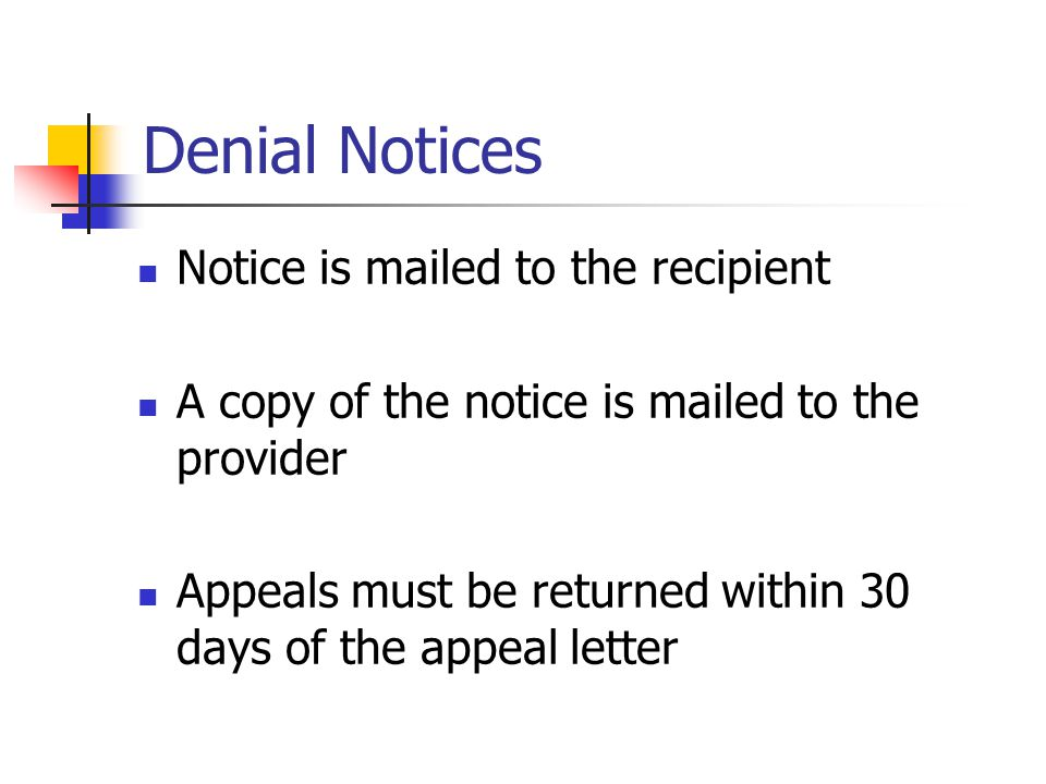 Denial Notices Notice is mailed to the recipient A copy of the notice is mailed to the provider Appeals must be returned within 30 days of the appeal