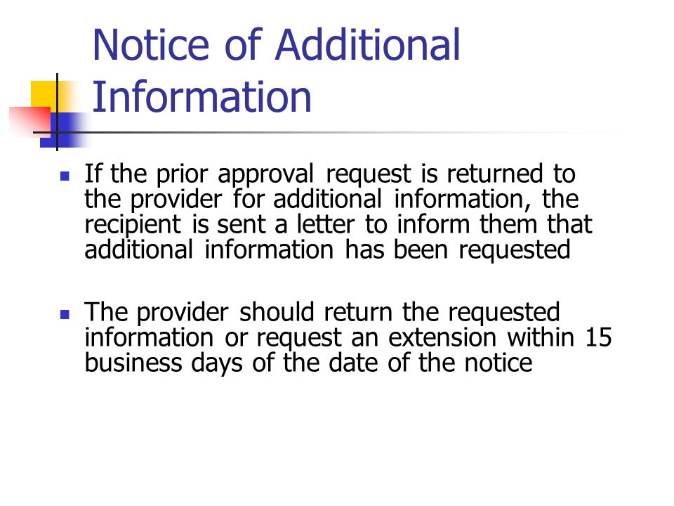 Notice of Additional Information If the prior approval request is returned to the provider for additional information, the recipient is sent a letter
