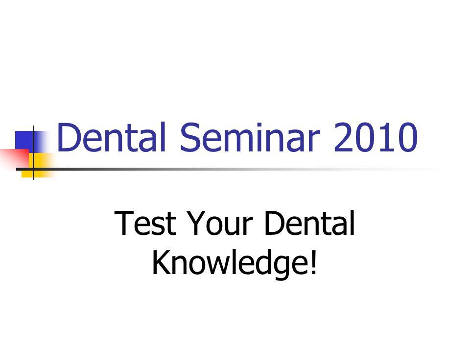 Dental Seminar 2010 Test Your Dental Knowledge!