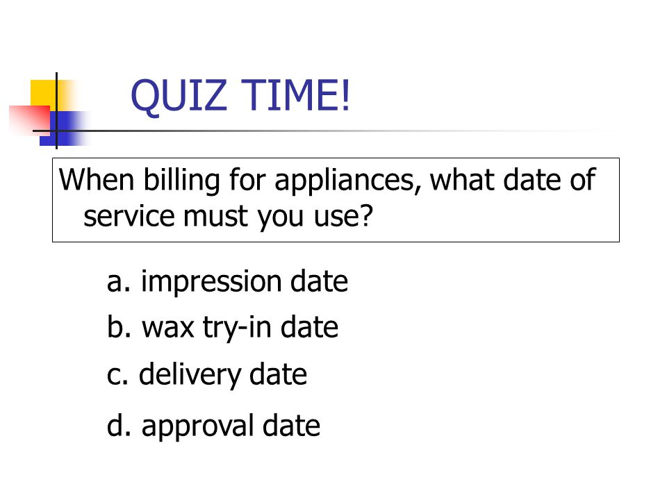 QUIZ TIME! When billing for appliances, what date of service must you use? a. impression date b. wax try-in date c. delivery date d. approval date
