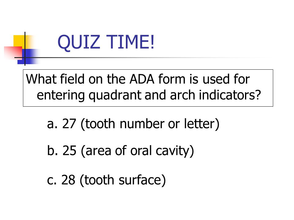 QUIZ TIME! What field on the ADA form is used for entering quadrant and arch indicators? a. 27 (tooth number or letter) b. 25 (area of oral cavity) c.