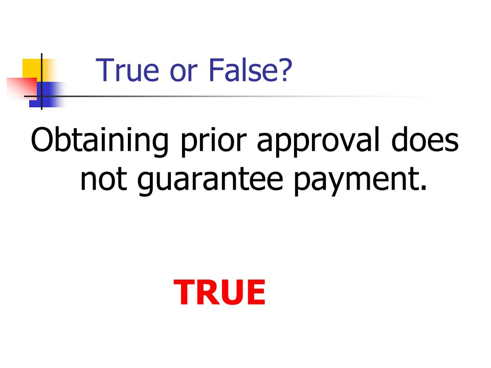 True or False? Obtaining prior approval does not guarantee payment. TRUE