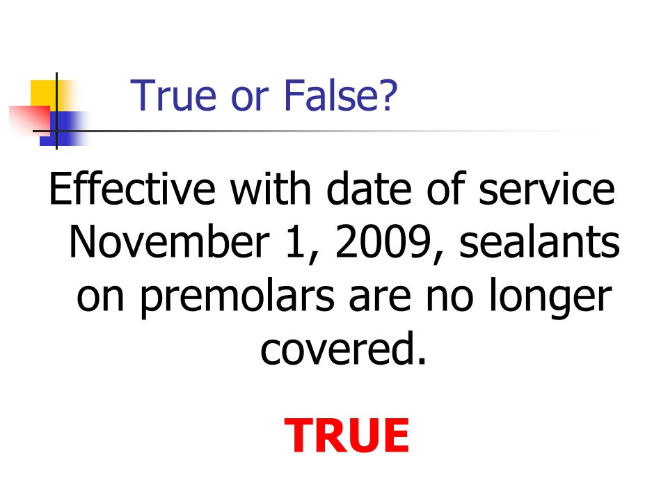 True or False? Effective with date of service November 1, 2009, sealants on premolars are no longer covered. TRUE