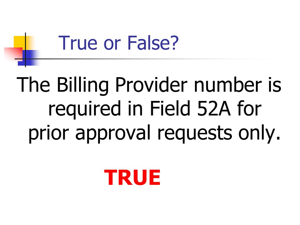 True or False? The Billing Provider number is required in Field 52A for prior approval requests only. TRUE