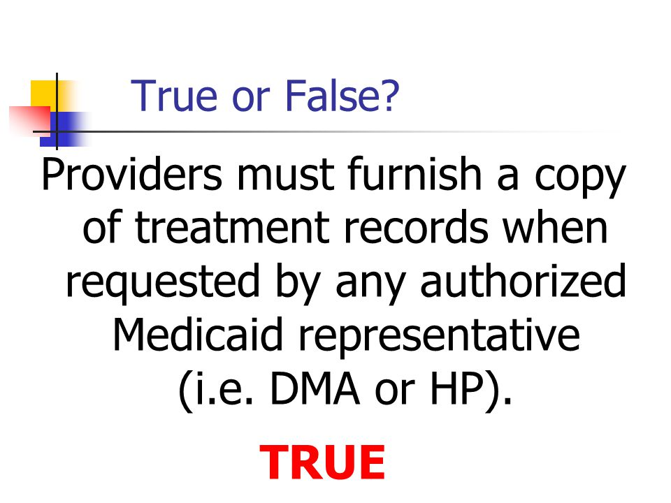 True or False? Providers must furnish a copy of treatment records when requested by any authorized Medicaid representative (i.e. DMA or HP). TRUE