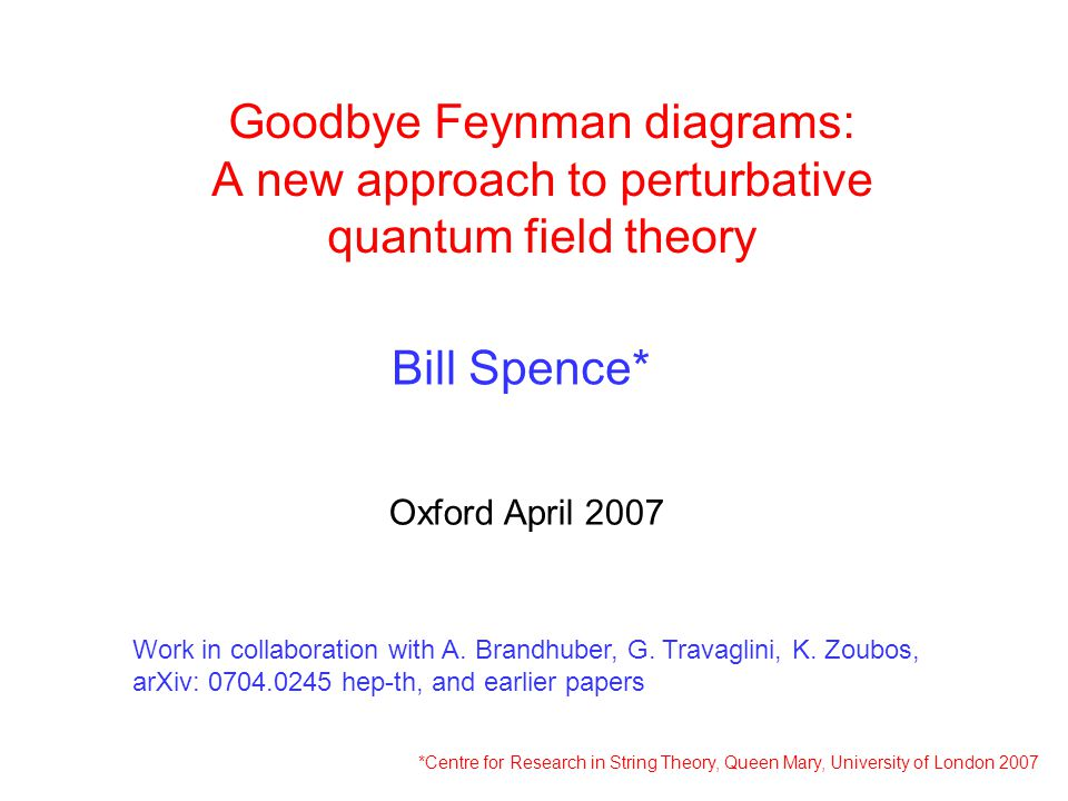 Goodbye Feynman diagrams: A new approach to perturbative quantum field theory Bill Spence* Oxford April 2007 *Centre for Research in String Theory, Qu