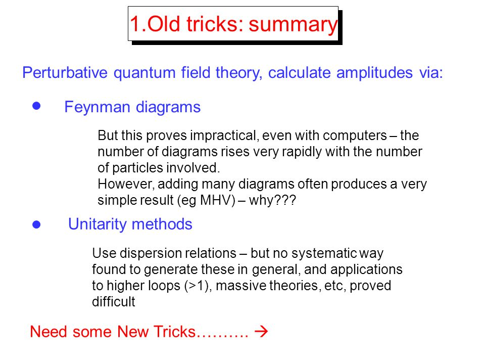 1.Old tricks: summary Perturbative quantum field theory, calculate amplitudes via: Feynman diagrams But this proves impractical, even with computers –