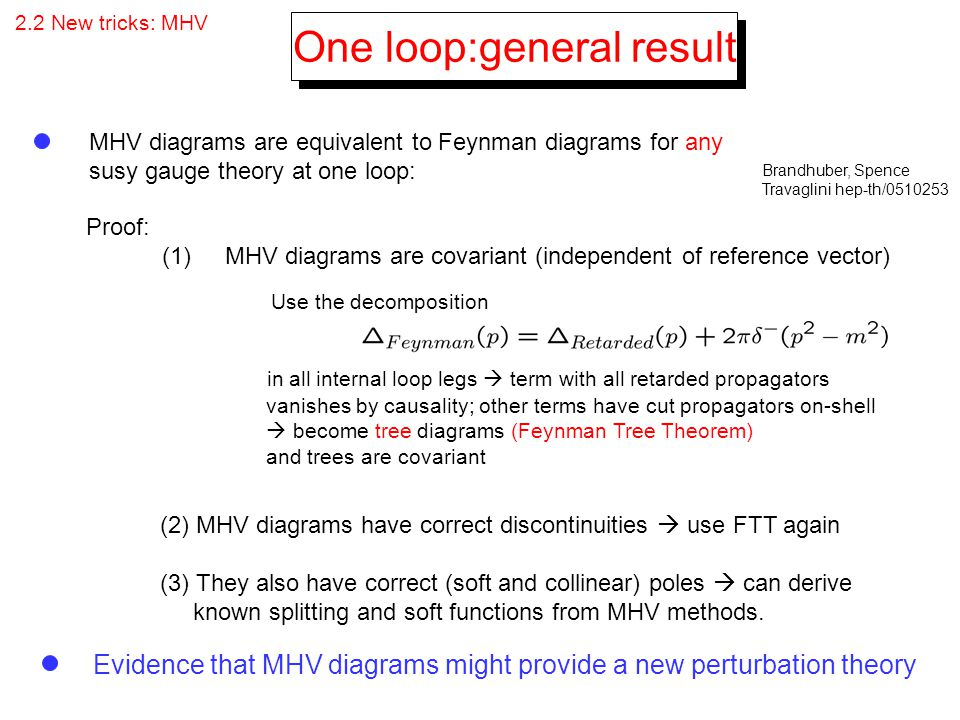 2.2 New tricks: MHV One loop:general result MHV diagrams are equivalent to Feynman diagrams for any susy gauge theory at one loop: Brandhuber, Spence