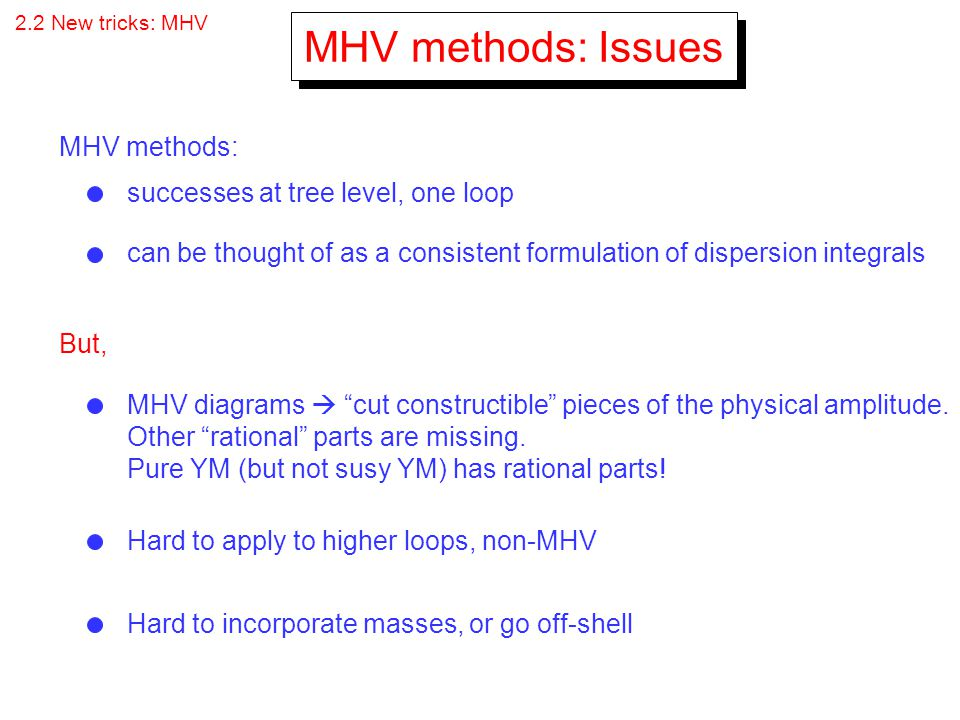 2.2 New tricks: MHV MHV methods: Issues MHV methods: MHV diagrams cut constructible pieces of the physical amplitude. Other rational parts are missing