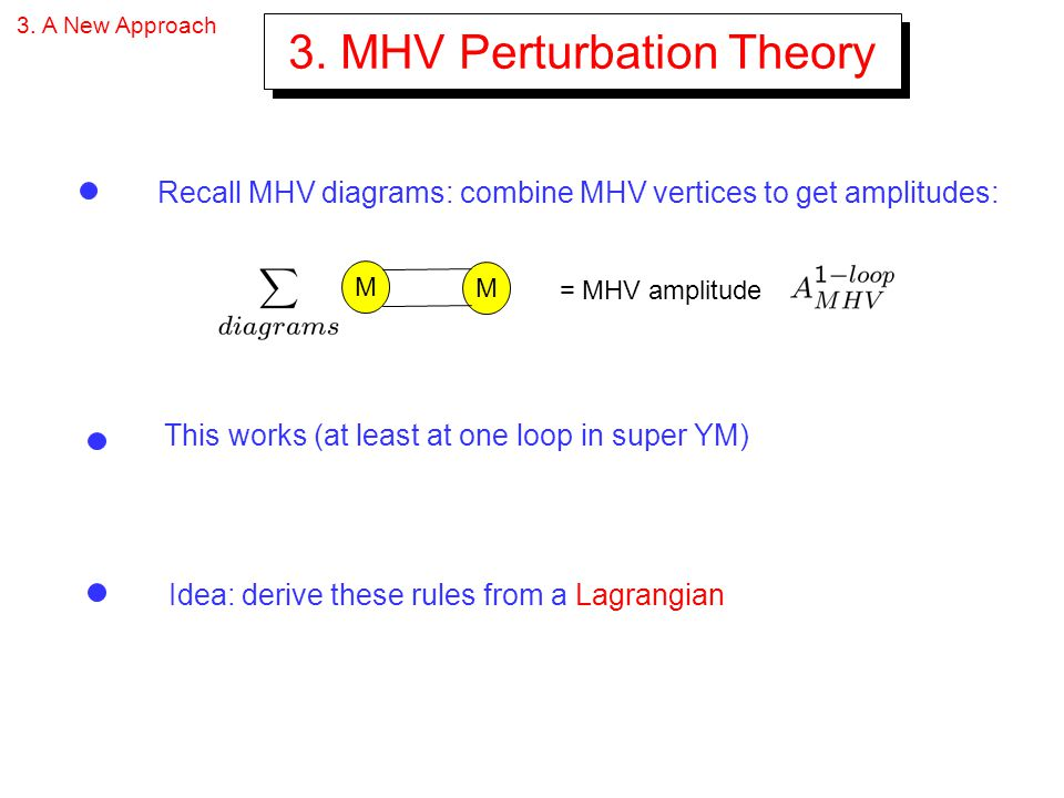 3. A New Approach 3. MHV Perturbation Theory Recall MHV diagrams: combine MHV vertices to get amplitudes: This works (at least at one loop in super YM