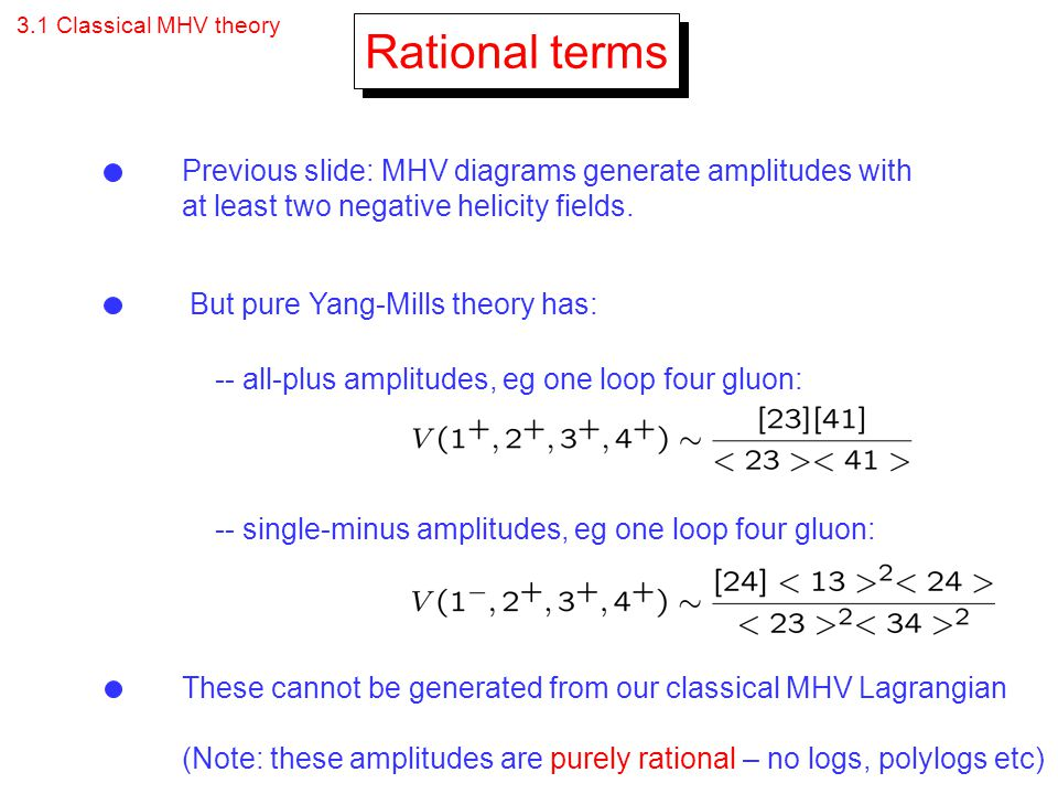 3.1 Classical MHV theory Rational terms Previous slide: MHV diagrams generate amplitudes with at least two negative helicity fields. But pure Yang-Mil
