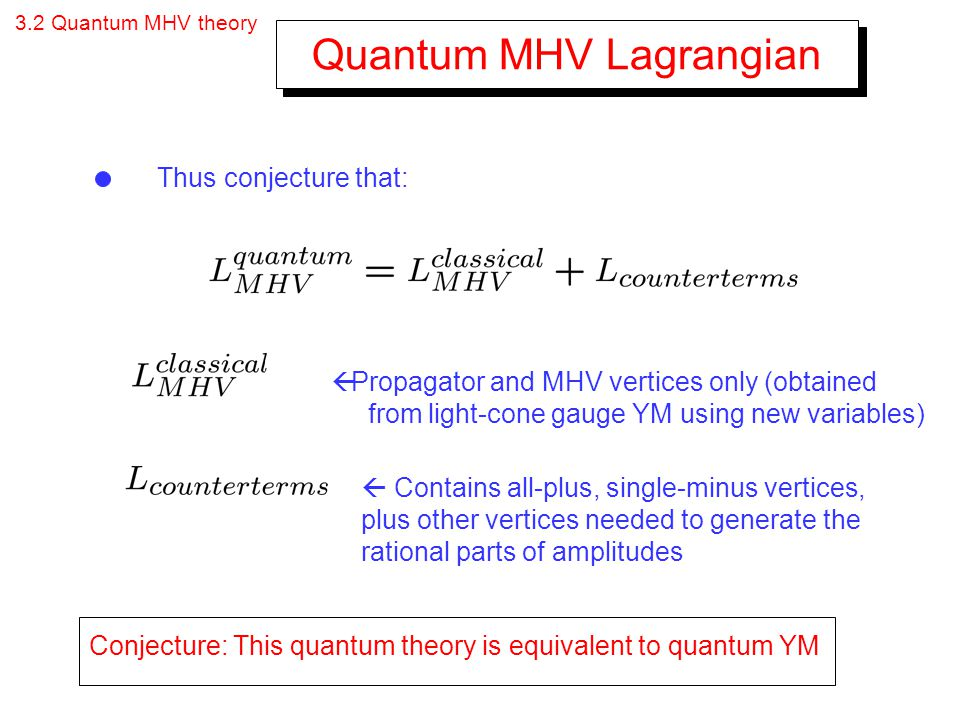 3.2 Quantum MHV theory Quantum MHV Lagrangian Thus conjecture that: Propagator and MHV vertices only (obtained from light-cone gauge YM using new vari
