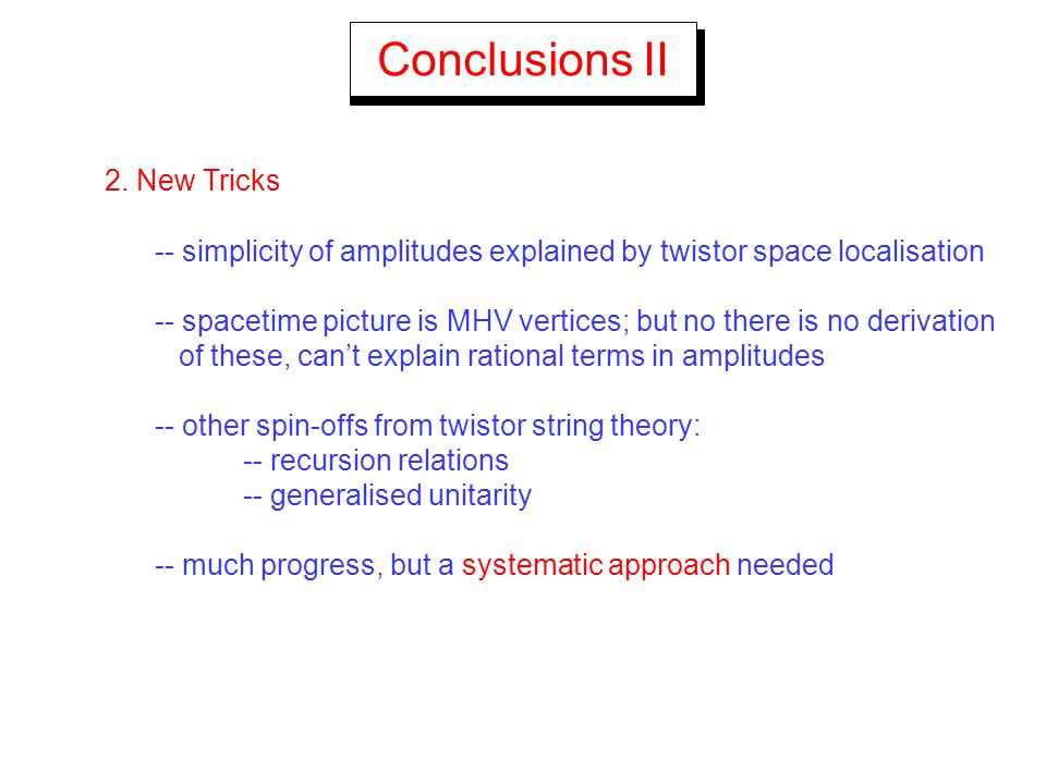 Conclusions II 2. New Tricks -- simplicity of amplitudes explained by twistor space localisation -- spacetime picture is MHV vertices; but no there is