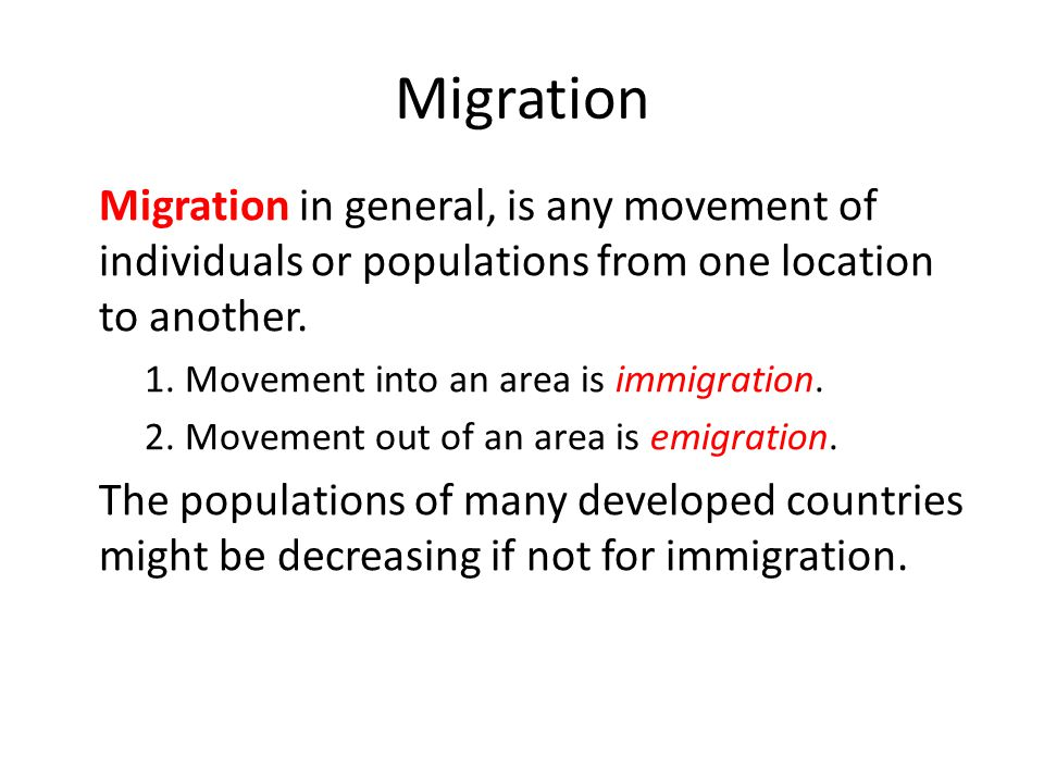 Migration Migration in general, is any movement of individuals or populations from one location to another. – 1. Movement into an area is immigration.