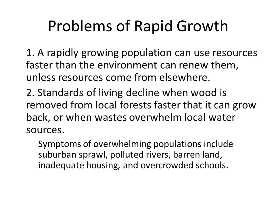 Problems of Rapid Growth 1. A rapidly growing population can use resources faster than the environment can renew them, unless resources come from else