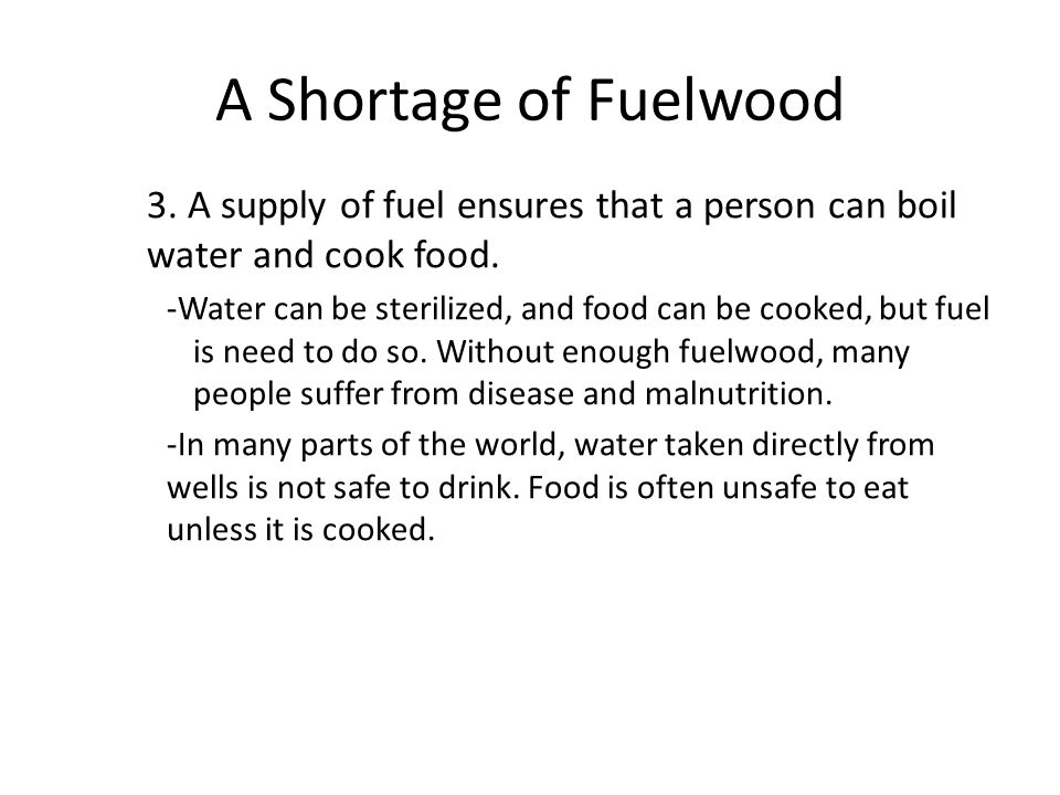 A Shortage of Fuelwood 3. A supply of fuel ensures that a person can boil water and cook food. -Water can be sterilized, and food can be cooked, but f
